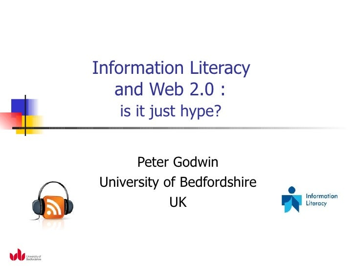 Information Literacy    and Web 2.0 :    is it just hype? Peter Godwin University of Bedfordshire UK