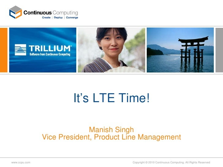 It's LTE Time! Manish Singh Vice President, Product Line Management