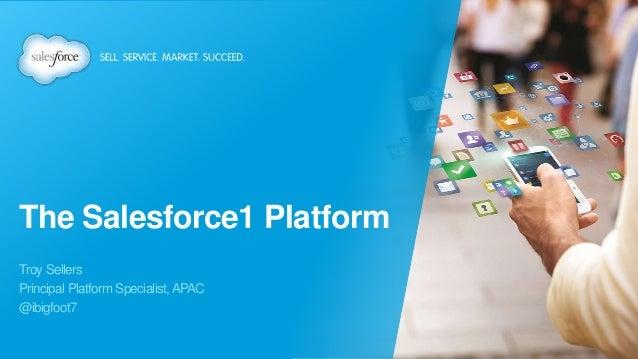 The Salesforce1 Platform Troy Sellers Principal Platform Specialist,APAC @ibigfoot7