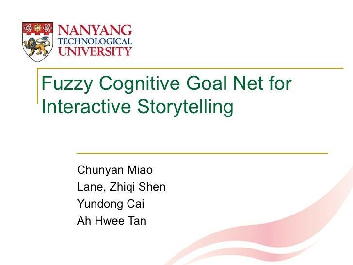Fuzzy Cognitive Goal Net for Interactive Storytelling  Chunyan Miao  Lane, Zhiqi Shen  Yundong Cai Ah Hwee Tan