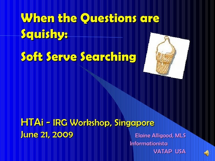 When the Questions are Squishy:  Soft Serve Searching HTAi -  IRG Workshop, Singapore  June 21, 2009 Elaine Alligood, MLS ...