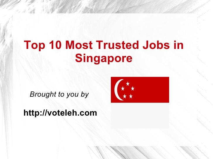 Top 10 Most Trusted Jobs in         Singapore   Brought to you by  http://voteleh.com