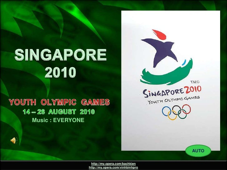 SINGAPORE 2010<br />YOUTH  OLYMPIC  GAMES<br />14 – 26  AUGUST  2010<br />Music : EVERYONE<br />AUTO<br />http://my.opera....