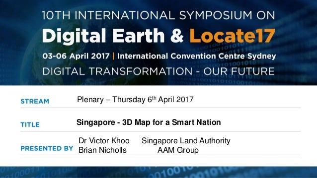 Plenary – Thursday 6th April 2017 Singapore - 3D Map for a Smart Nation Dr Victor Khoo Singapore Land Authority Brian Nich...