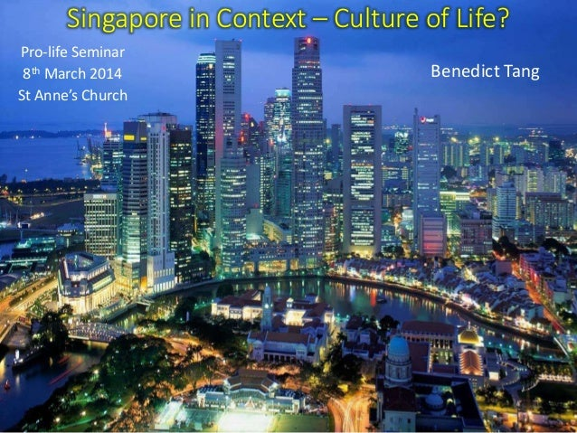 Singapore in Context – Culture of Life? Benedict Tang Pro-life Seminar 8th March 2014 St Anne's Church