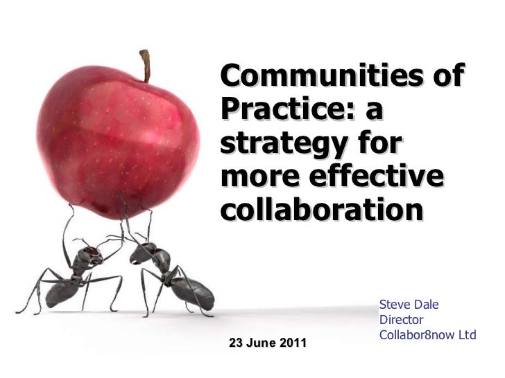 Steve Dale Director Collabor8now Ltd Communities of Practice: a strategy for more effective collaboration 23 June 2011