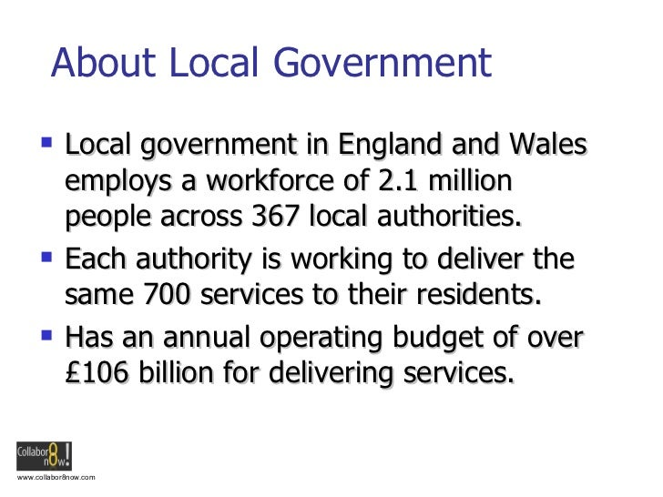 About Local Government <ul><li>Local government in England and Wales employs a workforce of 2.1 million people across 367 ...