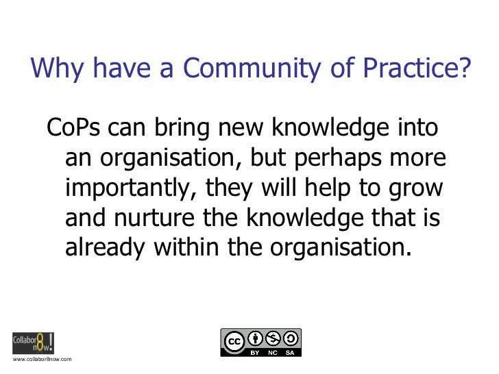 Why have a Community of Practice? <ul><li>CoPs can bring new knowledge into an organisation, but perhaps more importantly,...
