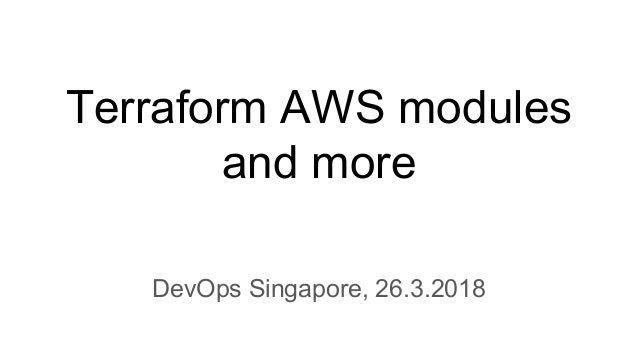 Terraform AWS modules and more DevOps Singapore, 26.3.2018