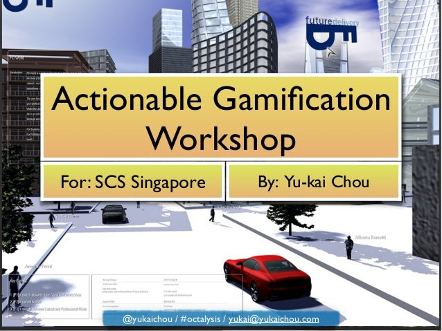 Actionable Gamification Workshop For: SCS Singapore By: Yu-kai Chou @yukaichou / #octalysis / yukai@yukaichou.com