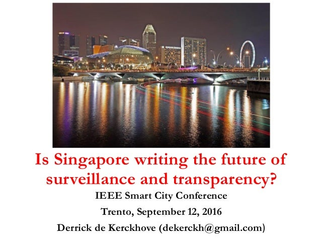 Is Singapore writing the future of surveillance and transparency? IEEE Smart City Conference Trento, September 12, 2016 De...