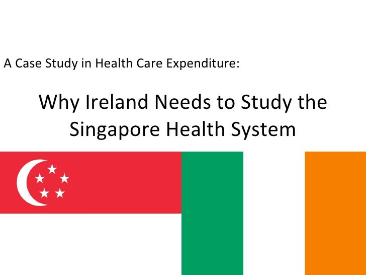 Why Ireland Needs to Study the Singapore Health System A Case Study in Health Care Expenditure: