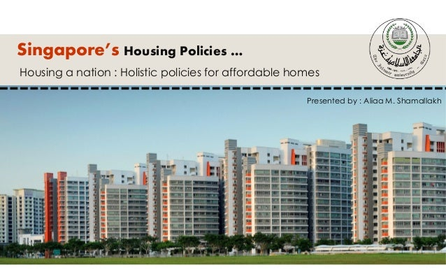 Singapore's Housing Policies … Housing a nation : Holistic policies for affordable homes Presented by : Aliaa M. Shamallakh