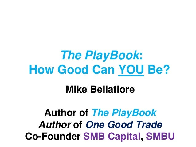 The PlayBook: How Good Can YOU Be? Mike Bellafiore Author of The PlayBook Author of One Good Trade Co-Founder SMB Capital,...