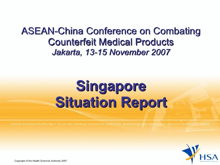 ASEAN-China Conference on Combating Counterfeit Medical Products Jakarta, 13-15 November 2007 Singapore Situation Report