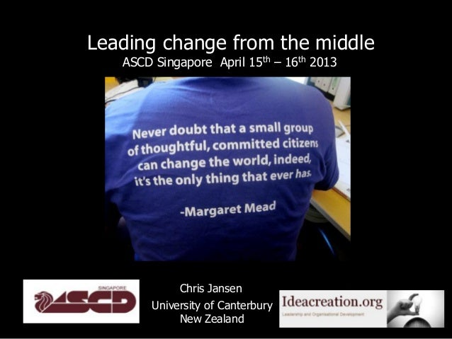 Leading change from the middle   ASCD Singapore April 15th – 16th 2013             Chris Jansen        University of Cante...
