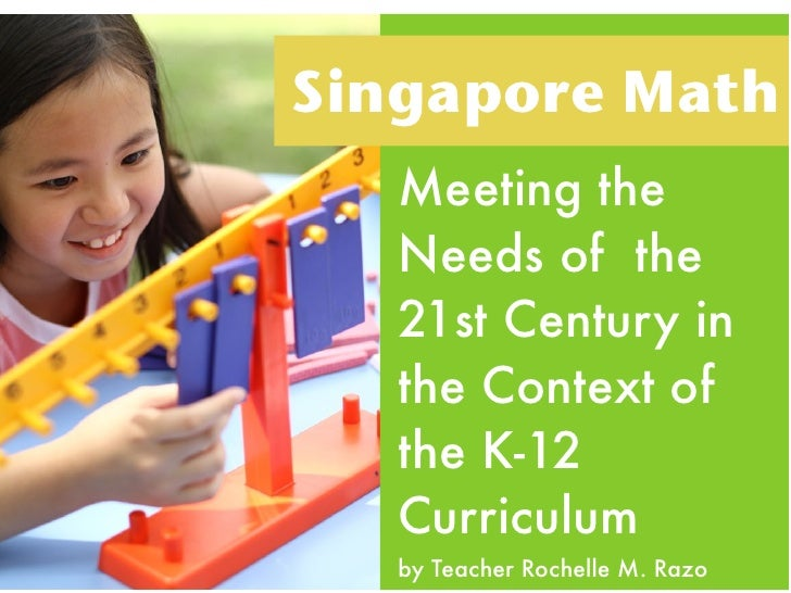 Singapore Math   Meeting the   Needs of the   21st Century in   the Context of   the K-12   Curriculum   by Teacher Rochel...