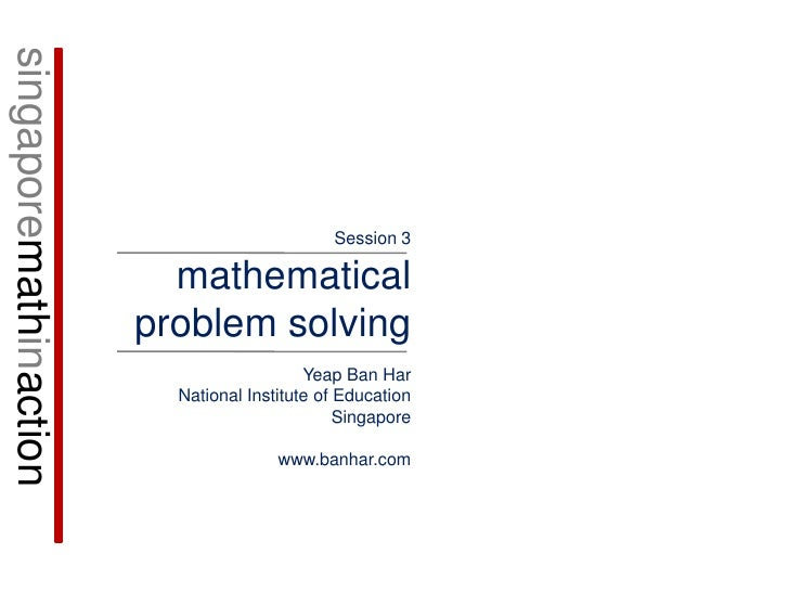singaporemathinaction<br />Session 3<br />mathematical problem solving<br />Yeap Ban Har<br />National Institute of Educat...