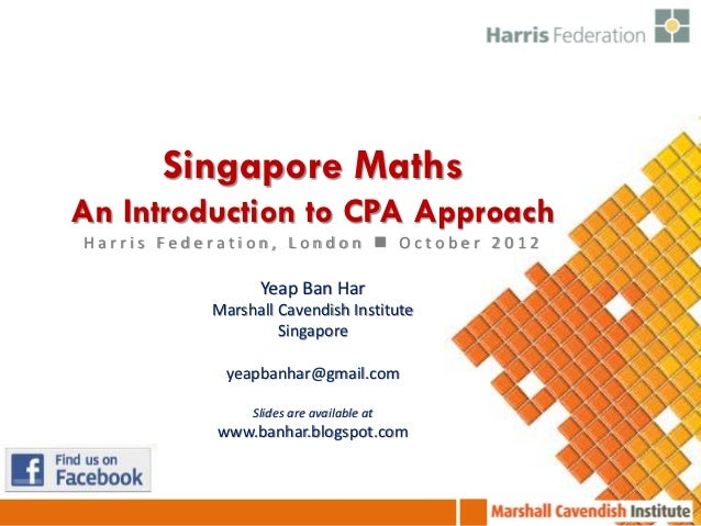 Singapore MathsAn Introduction to CPA ApproachHarris Federation, London  October 2012                 Yeap Ban Har       ...