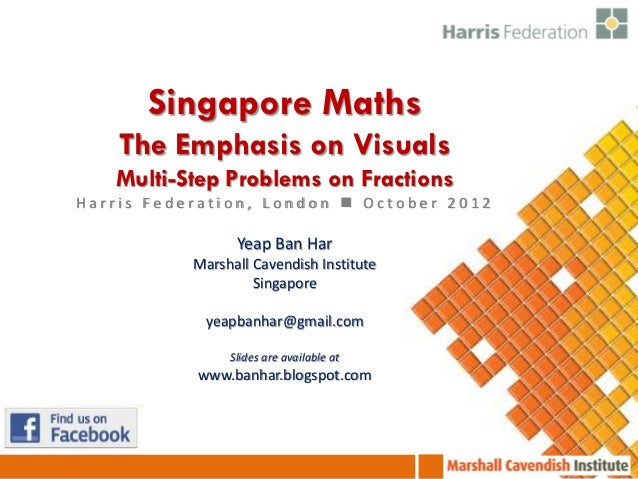 Singapore Maths    The Emphasis on Visuals   Multi-Step Problems on FractionsHarris Federation, London  October 2012     ...