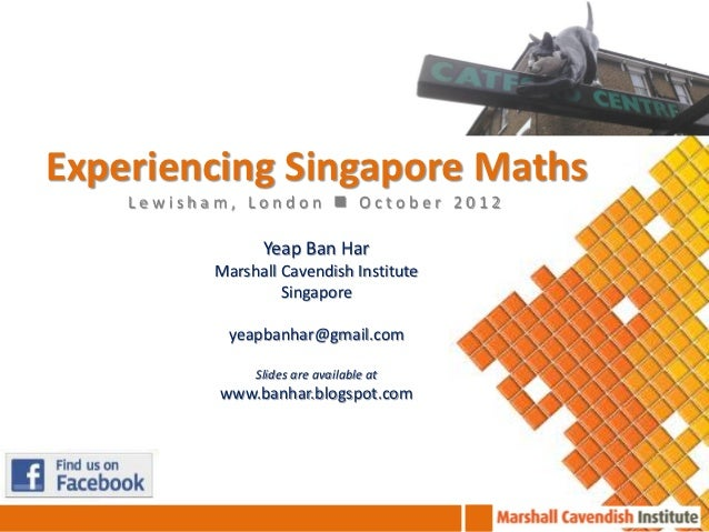 Experiencing Singapore Maths    Lewisham, London  October 2012                 Yeap Ban Har           Marshall Cavendish ...