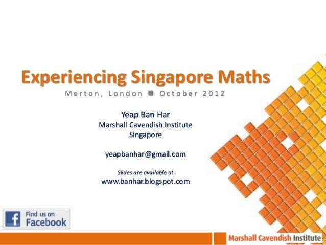Experiencing Singapore Maths    Merton, London  October 2012                Yeap Ban Har          Marshall Cavendish Inst...
