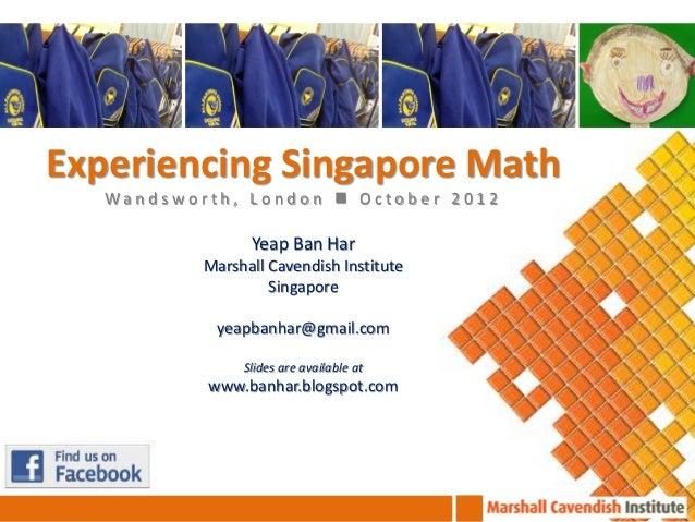 Experiencing Singapore Math   Wandsworth, London  October 2012                 Yeap Ban Har           Marshall Cavendish ...