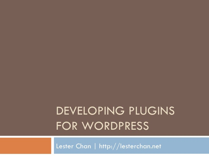 DEVELOPING PLUGINS FOR WORDPRESS Lester Chan | http://lesterchan.net