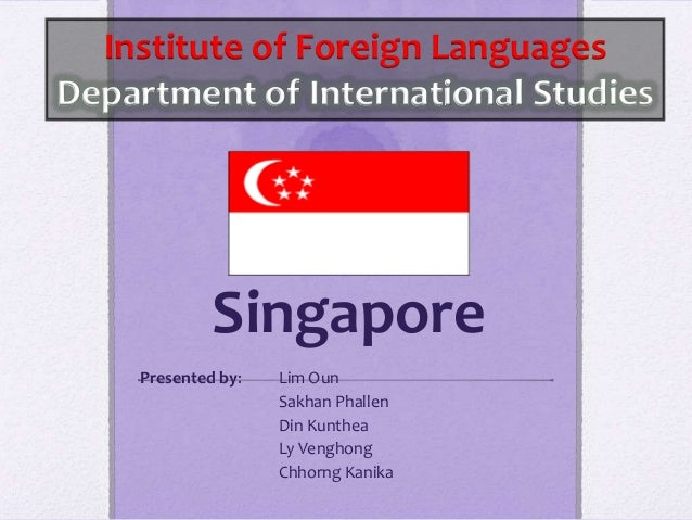 SingaporePresented by: Lim OunSakhan PhallenDin KuntheaLy VenghongChhorng KanikaInstitute of Foreign LanguagesDepartment o...