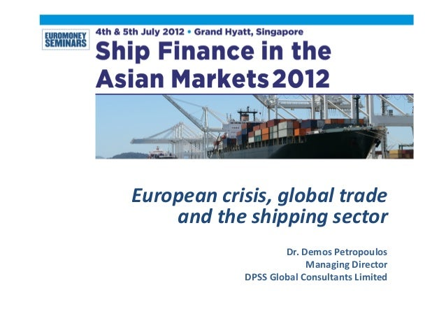 Europeancrisis,globaltrade    andtheshippingsector                     Dr.DemosPetropoulos                       ...