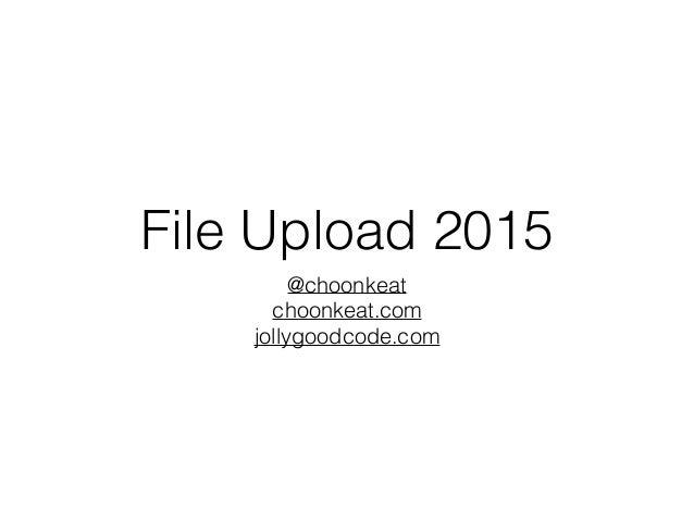 File Upload 2015 @choonkeat choonkeat.com jollygoodcode.com