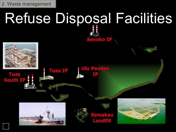 Refuse Disposal Facilities 2. Waste management Semakau Landfill Senoko IP Tuas IP Ulu Pandan IP Tuas South IP