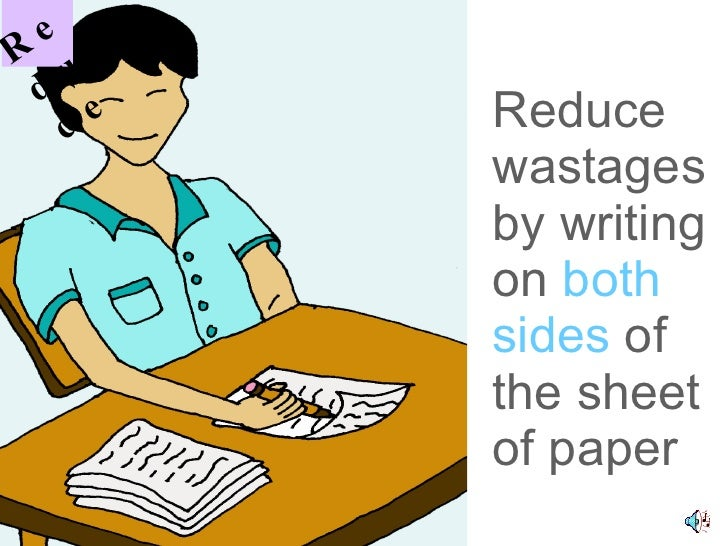 Reduce wastages by writing on  both sides  of the sheet of paper R educe
