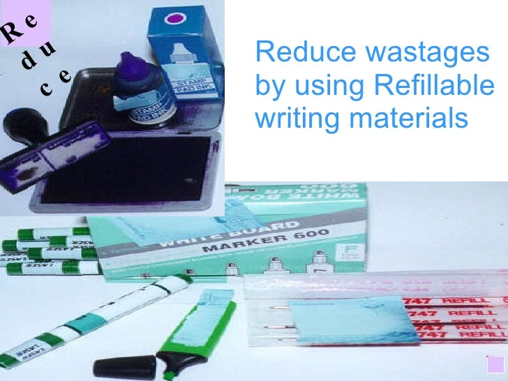 Reduce wastages by using Refillable writing materials R educe