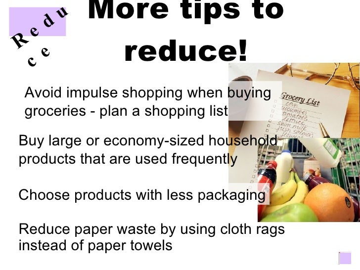 More tips to reduce! Avoid impulse shopping when buying groceries - plan a shopping list Buy large or economy-sized househ...