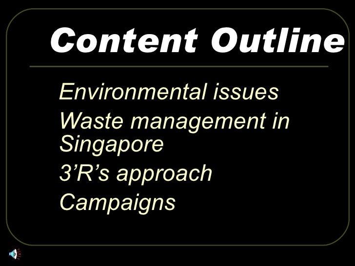 Content Outline <ul><li>Environmental issues  </li></ul><ul><li>Waste management in Singapore </li></ul><ul><li>3'R's appr...