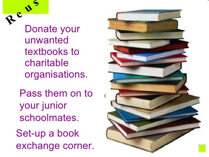 Donate your unwanted textbooks to charitable  organisations. l Pass them on to your junior schoolmates. Set-up a book exch...