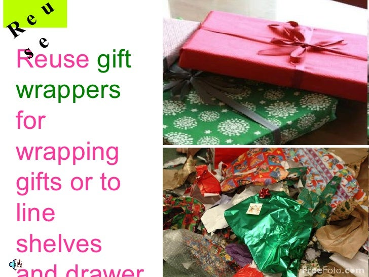 Reuse  gift  wrappers  for wrapping gifts or to line shelves and drawer Reuse