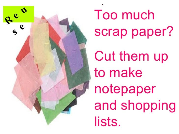 Too much scrap paper? Cut them up to make notepaper and shopping lists. Reuse