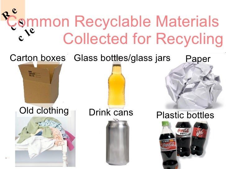 Common Recyclable Materials  Collected for Recycling Paper Drink cans Plastic bottles Glass bottles/glass jars Carton boxe...