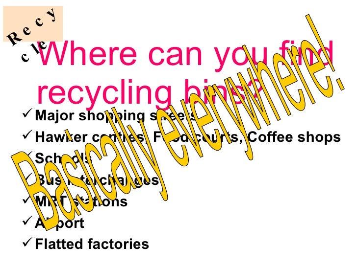 Where can you find recycling bins? <ul><li>Major shopping streets </li></ul><ul><li>Hawker centres, Food courts, Coffee sh...