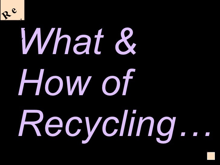What & How of Recycling… Recycle