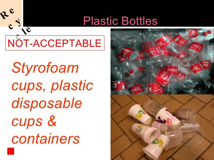 Styrofoam cups, plastic disposable cups & containers Not-Acceptable Recycling of  Plastic Bottles NOT-ACCEPTABLE Recycle
