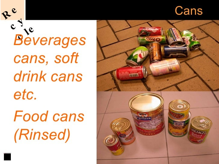Acceptable   Recycling of  Cans Beverages cans, soft drink cans etc. Food cans (Rinsed) Recycle