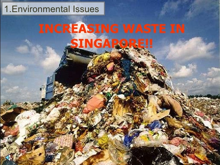 1.Environmental Issues INCREASING WASTE IN SINGAPORE!!