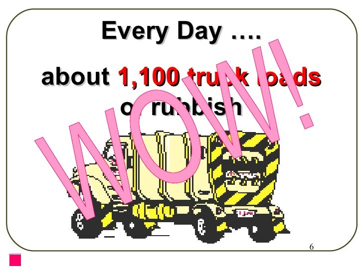 Every Day …. about  1,100 truck loads  of rubbish WOW!