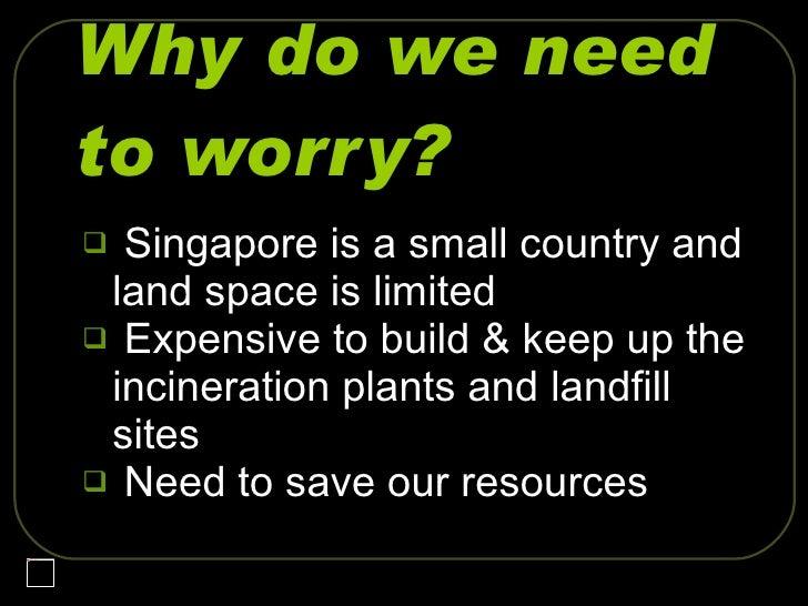 Why do we need to worry? <ul><li>Singapore is a small country and land space is limited </li></ul><ul><li>Expensive to bui...
