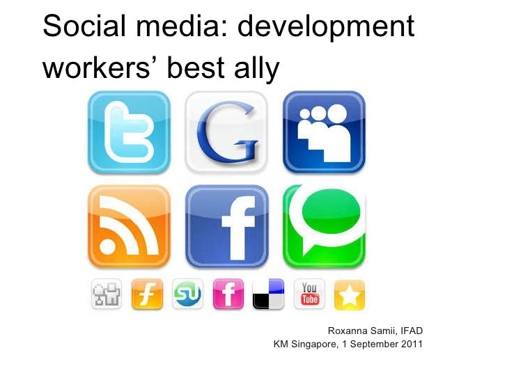 Social media: development workers' best ally <ul><li>Roxanna Samii, IFAD KM Singapore, 1 September 2011 </li></ul>