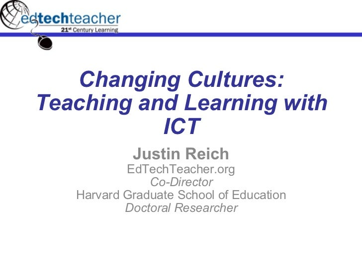 Changing Cultures: Teaching and Learning with ICT Justin Reich EdTechTeacher.org Co-Director Harvard Graduate School of Ed...