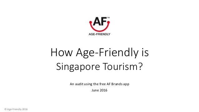 How Age-Friendly is Singapore Tourism? An	audit	using	the	free	AF	Brands	app	 June	2016	 	©	Age-Friendly	2016